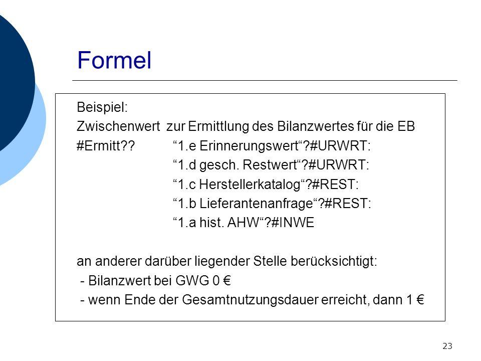 23 Formel Beispiel: Zwischenwert zur Ermittlung des Bilanzwertes für die EB #Ermitt??1.e Erinnerungswert?#URWRT: 1.d gesch. Restwert?#URWRT: 1.c Herst
