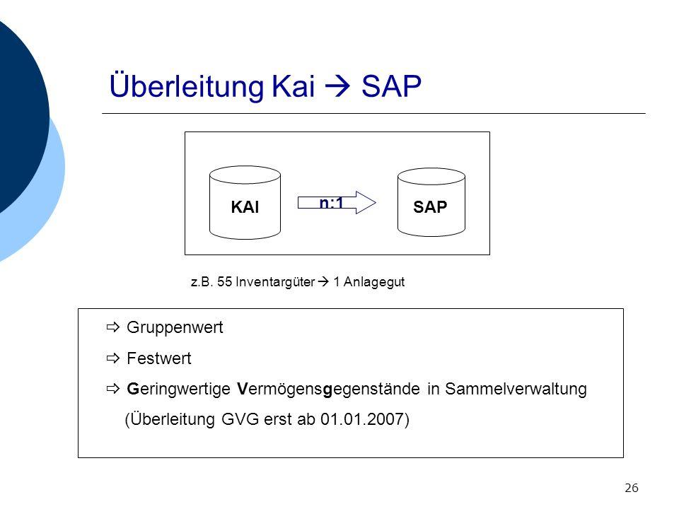 26 Überleitung Kai SAP KAI SAP n:1 Gruppenwert Festwert Geringwertige Vermögensgegenstände in Sammelverwaltung (Überleitung GVG erst ab 01.01.2007) z.
