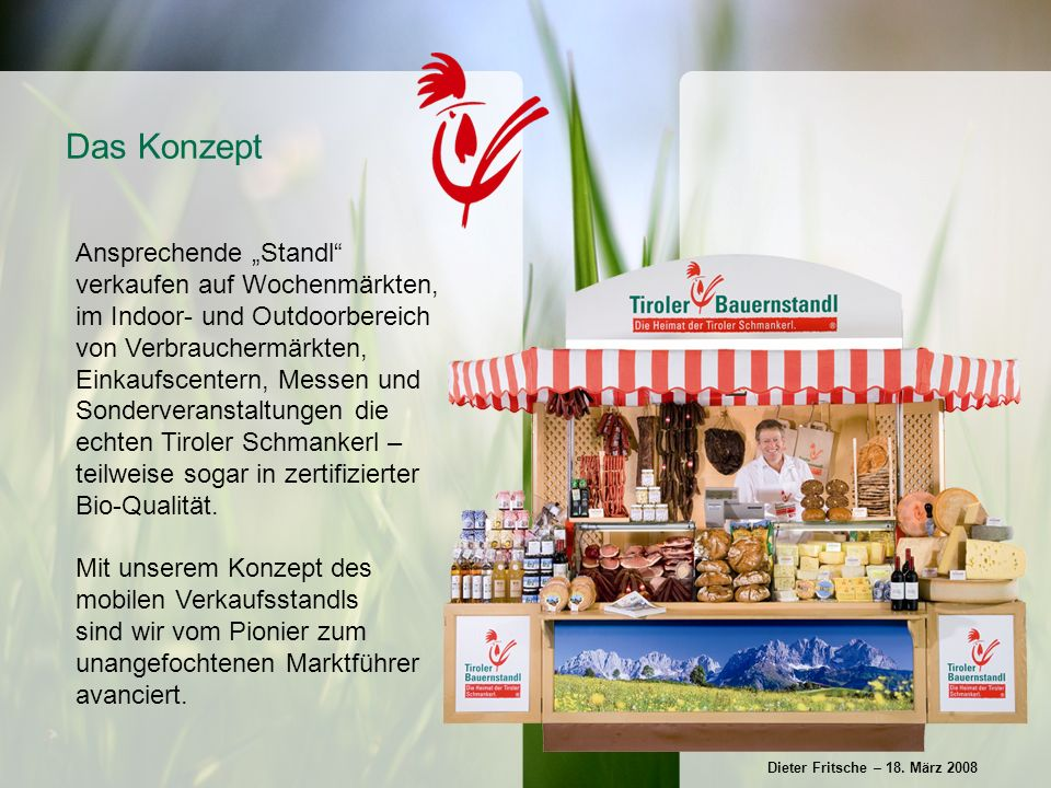 Ansprechende Standl verkaufen auf Wochenmärkten, im Indoor- und Outdoorbereich von Verbrauchermärkten, Einkaufscentern, Messen und Sonderveranstaltungen die echten Tiroler Schmankerl – teilweise sogar in zertifizierter Bio-Qualität.
