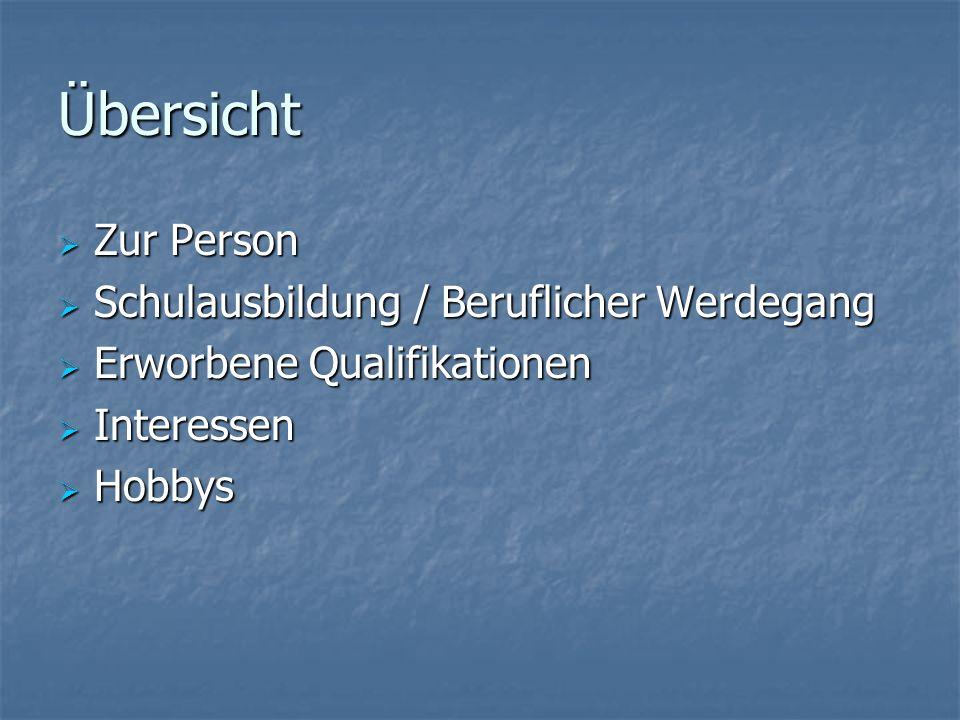 Übersicht Zur Person Zur Person Schulausbildung / Beruflicher Werdegang Schulausbildung / Beruflicher Werdegang Erworbene Qualifikationen Erworbene Qu
