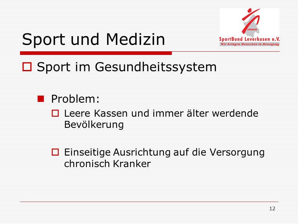 12 Sport und Medizin Sport im Gesundheitssystem Problem: Leere Kassen und immer älter werdende Bevölkerung Einseitige Ausrichtung auf die Versorgung chronisch Kranker