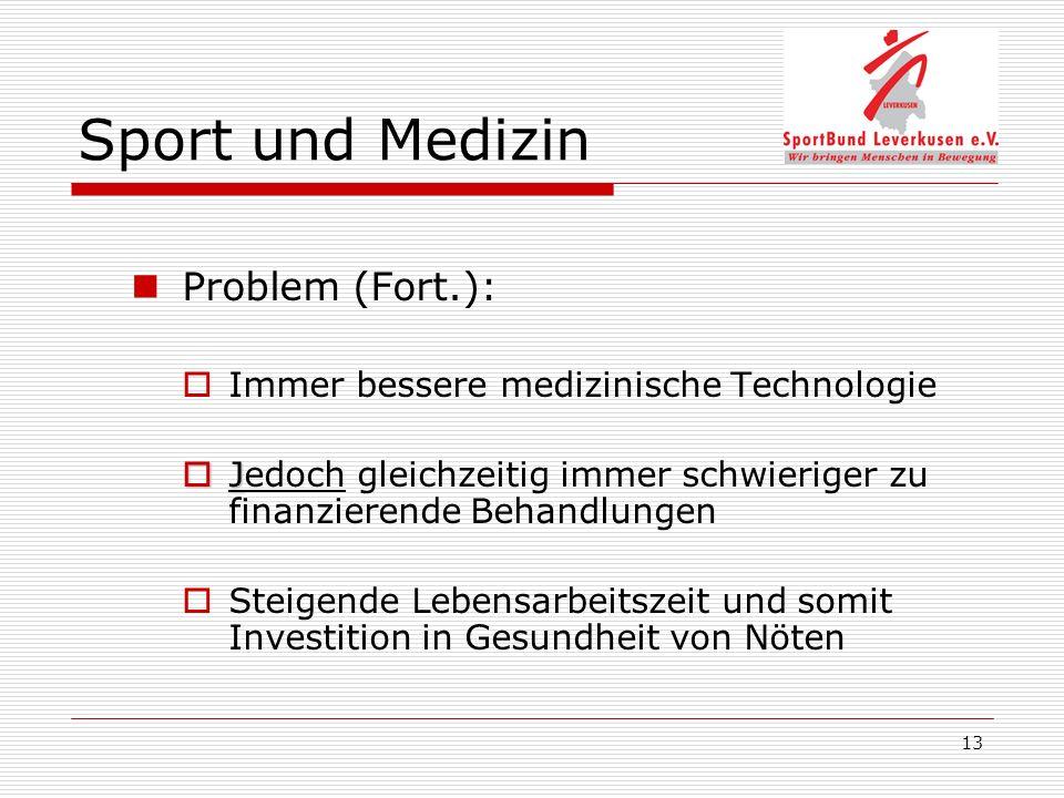 13 Sport und Medizin Problem (Fort.): Immer bessere medizinische Technologie J Jedoch gleichzeitig immer schwieriger zu finanzierende Behandlungen Steigende Lebensarbeitszeit und somit Investition in Gesundheit von Nöten