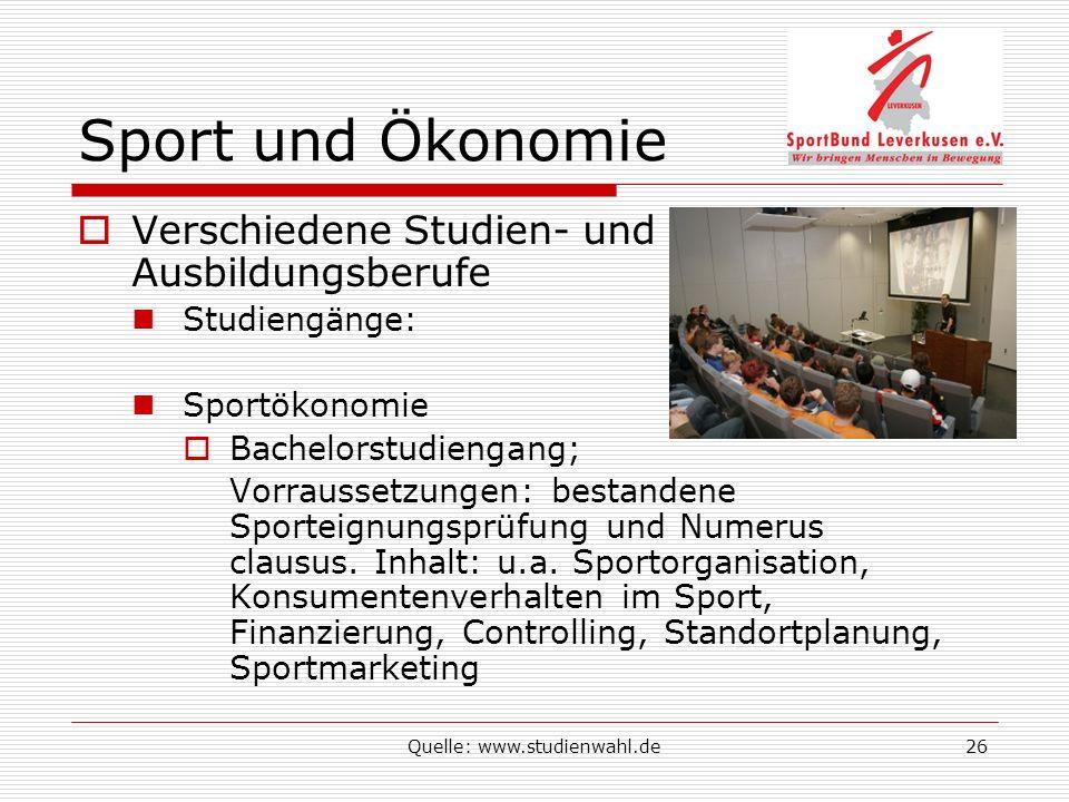 Quelle: www.studienwahl.de26 Sport und Ökonomie Verschiedene Studien- und Ausbildungsberufe Studiengänge: Sportökonomie Bachelorstudiengang; Vorraussetzungen: bestandene Sporteignungsprüfung und Numerus clausus.