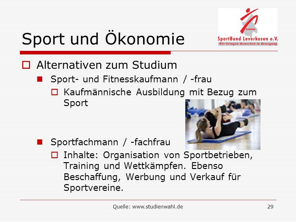 Quelle: www.studienwahl.de29 Sport und Ökonomie Alternativen zum Studium Sport- und Fitnesskaufmann / -frau Kaufmännische Ausbildung mit Bezug zum Sport Sportfachmann / -fachfrau Inhalte: Organisation von Sportbetrieben, Training und Wettkämpfen.
