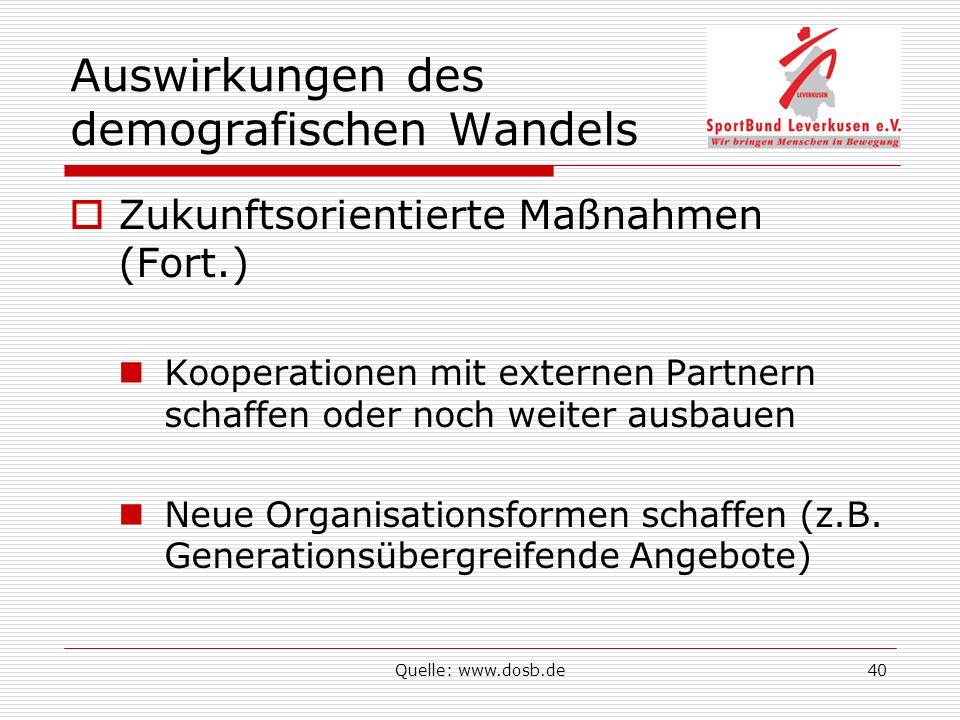 Quelle: www.dosb.de40 Auswirkungen des demografischen Wandels Zukunftsorientierte Maßnahmen (Fort.) Kooperationen mit externen Partnern schaffen oder noch weiter ausbauen Neue Organisationsformen schaffen (z.B.