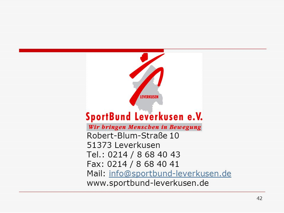 42 Robert-Blum-Straße 10 51373 Leverkusen Tel.: 0214 / 8 68 40 43 Fax: 0214 / 8 68 40 41 Mail: info@sportbund-leverkusen.deinfo@sportbund-leverkusen.de www.sportbund-leverkusen.de