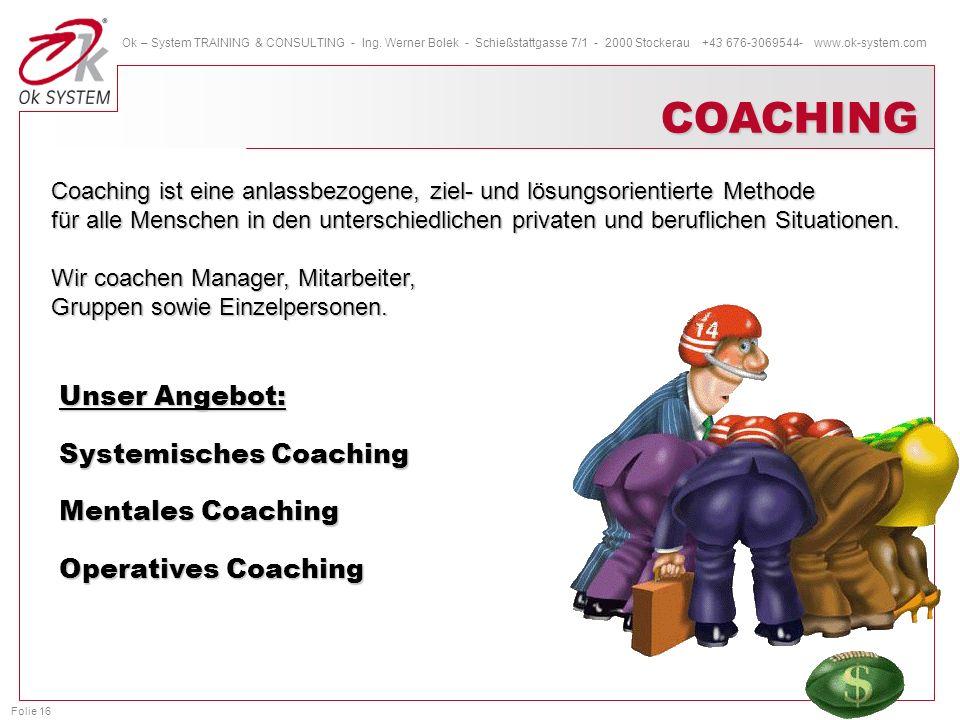 Folie 16 Ok – System TRAINING & CONSULTING - Ing. Werner Bolek - Schießstattgasse 7/1 - 2000 Stockerau +43 676-3069544- www.ok-system.com COACHING Coa
