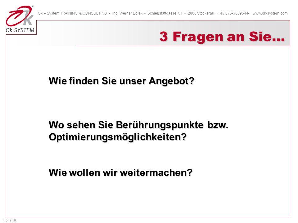 Folie 18 Ok – System TRAINING & CONSULTING - Ing. Werner Bolek - Schießstattgasse 7/1 - 2000 Stockerau +43 676-3069544- www.ok-system.com 3 Fragen an