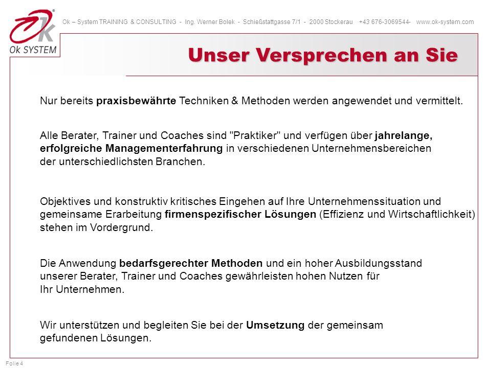 Folie 4 Ok – System TRAINING & CONSULTING - Ing. Werner Bolek - Schießstattgasse 7/1 - 2000 Stockerau +43 676-3069544- www.ok-system.com Unser Verspre