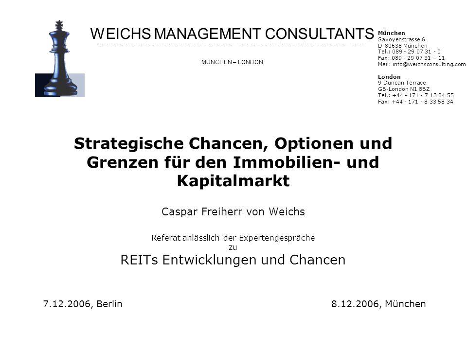 Strategische Chancen, Optionen und Grenzen für den Immobilien- und Kapitalmarkt Caspar Freiherr von Weichs Referat anlässlich der Expertengespräche zu REITs Entwicklungen und Chancen 7.12.2006, Berlin 8.12.2006, München WEICHS MANAGEMENT CONSULTANTS MÜNCHEN – LONDON München Savoyenstrasse 6 D-80638 München Tel.: 089 - 29 07 31 - 0 Fax: 089 - 29 07 31 – 11 Mail: info@weichsconsulting.com London 9 Duncan Terrace GB-London N1 8BZ Tel.: +44 - 171 - 7 13 04 55 Fax: +44 - 171 - 8 33 58 34