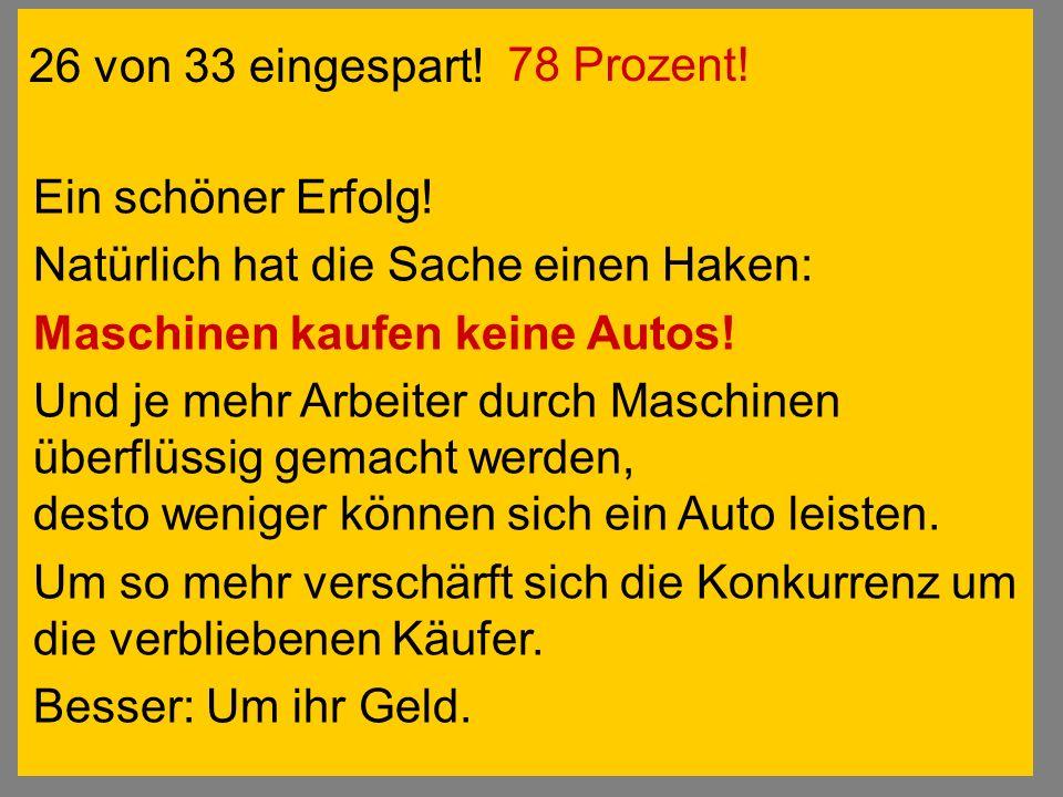 26 von 33 eingespart! Ein schöner Erfolg! Natürlich hat die Sache einen Haken: Maschinen kaufen keine Autos! Und je mehr Arbeiter durch Maschinen über