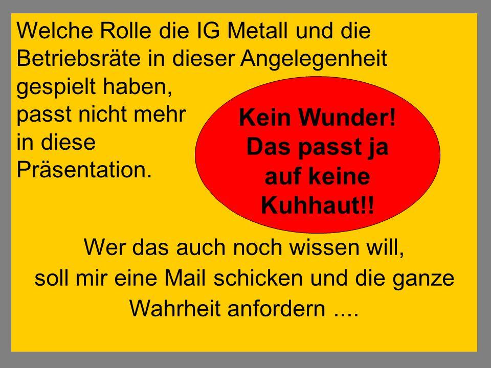 Welche Rolle die IG Metall und die Betriebsräte in dieser Angelegenheit gespielt haben, passt nicht mehr in diese Präsentation. Wer das auch noch wiss
