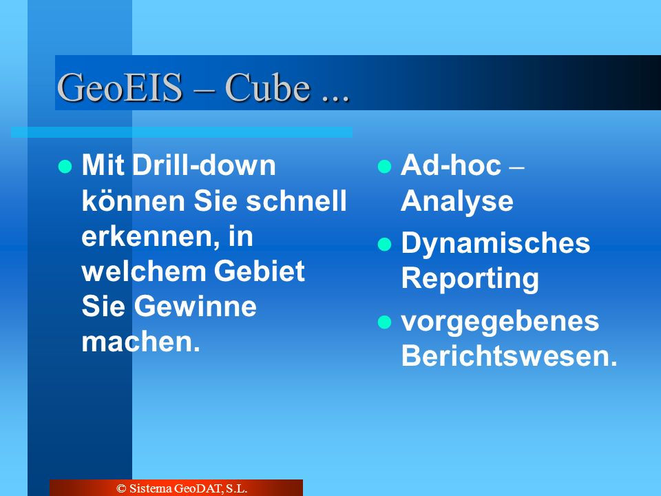 © Sistema GeoDAT, S.L. GeoEIS – Cube... Mit Drill-down können Sie schnell erkennen, in welchem Gebiet Sie Gewinne machen. Ad-hoc – Analyse Dynamisches