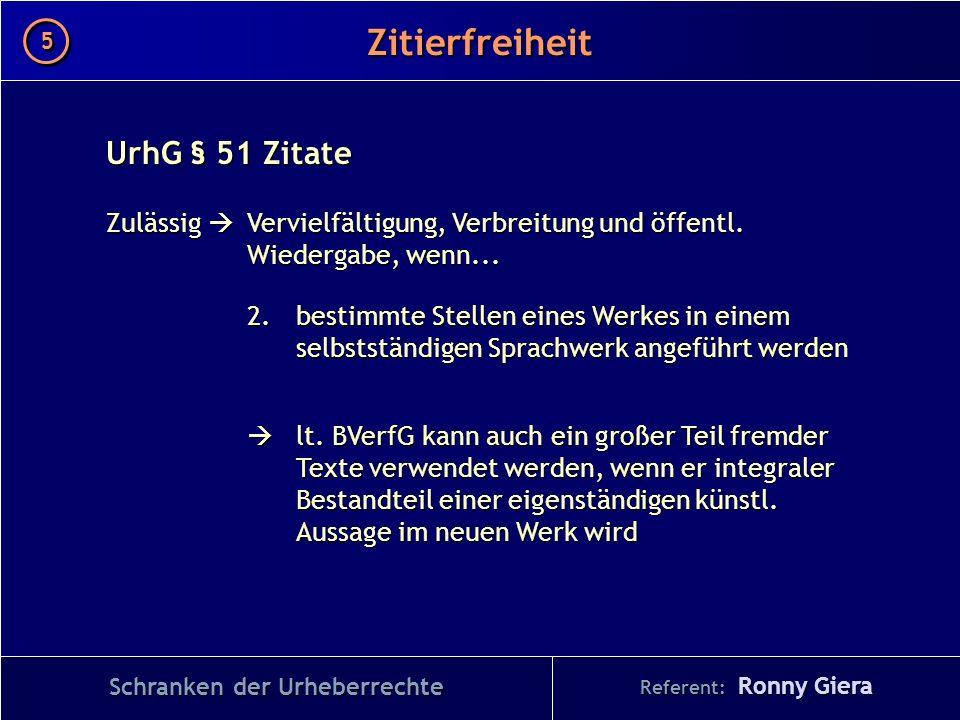 Referent: Ronny Giera Zitierfreiheit 5 5 Schranken der Urheberrechte UrhG § 51 Zitate Zulässig Vervielfältigung, Verbreitung und öffentl. Wiedergabe,