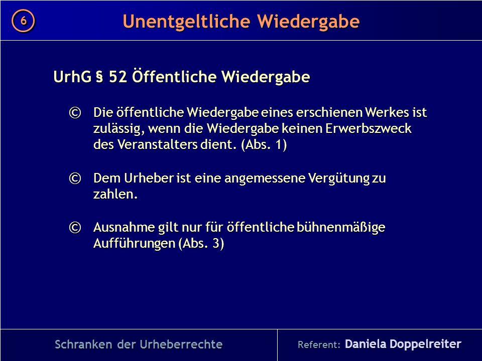 Referent: Daniela Doppelreiter Unentgeltliche Wiedergabe 6 6 Schranken der Urheberrechte UrhG § 52 Öffentliche Wiedergabe © Die öffentliche Wiedergabe