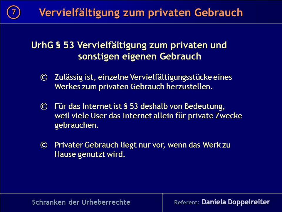 Referent: Daniela Doppelreiter Vervielfältigung zum privaten Gebrauch 7 7 Schranken der Urheberrechte UrhG § 53 Vervielfältigung zum privaten und sons