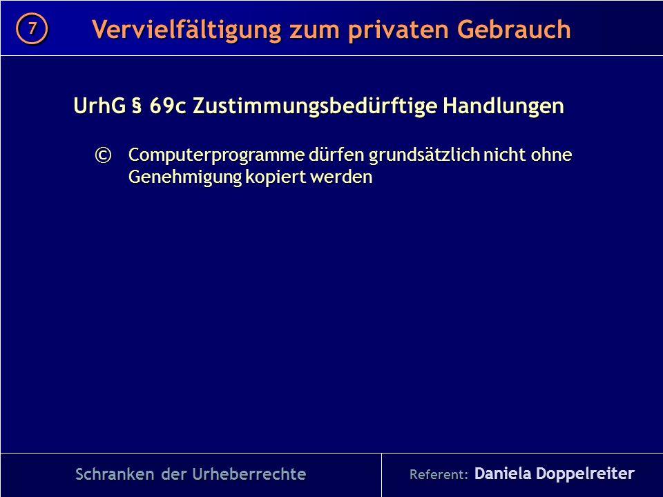 Referent: Daniela Doppelreiter Vervielfältigung zum privaten Gebrauch 7 7 Schranken der Urheberrechte UrhG § 69c Zustimmungsbedürftige Handlungen © Co