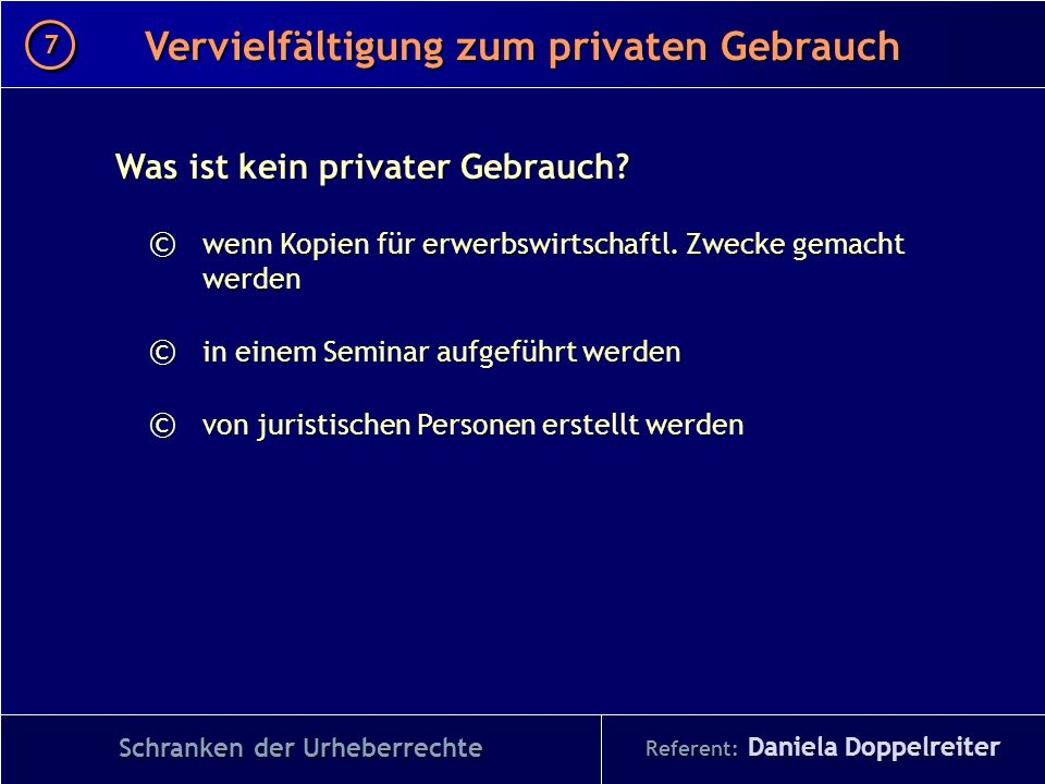Referent: Daniela Doppelreiter Vervielfältigung zum privaten Gebrauch 7 7 Schranken der Urheberrechte Was ist kein privater Gebrauch? © wenn Kopien fü