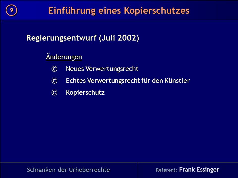 Referent: Frank Essinger Einführung eines Kopierschutzes Schranken der Urheberrechte Regierungsentwurf (Juli 2002)Änderungen © Neues Verwertungsrecht