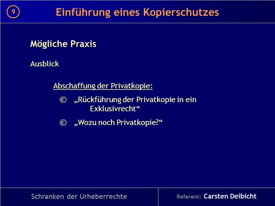 Referent: Carsten Deibicht Einführung eines Kopierschutzes Schranken der Urheberrechte Mögliche Praxis Ausblick Abschaffung der Privatkopie: © Rückfüh