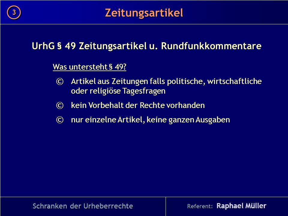 Referent: Raphael Müller Zeitungsartikel 3 3 Schranken der Urheberrechte UrhG § 49 Zeitungsartikel u. Rundfunkkommentare Was untersteht § 49? © Artike