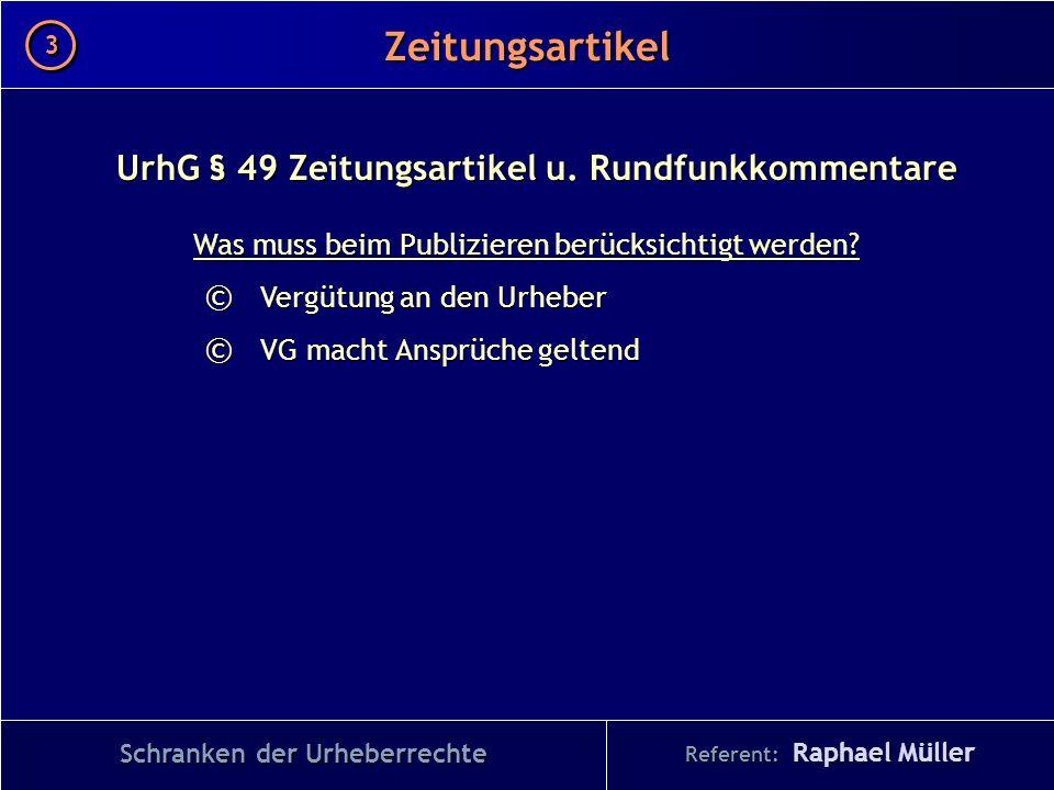 Referent: Raphael Müller Zeitungsartikel 3 3 Schranken der Urheberrechte UrhG § 49 Zeitungsartikel u. Rundfunkkommentare Was muss beim Publizieren ber