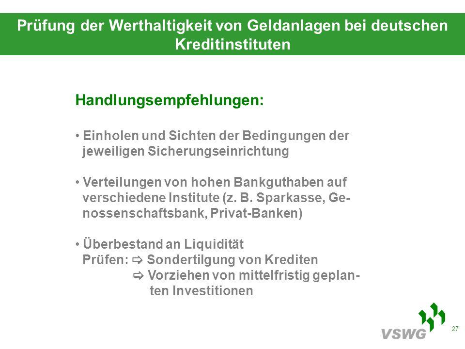 27 Prüfung der Werthaltigkeit von Geldanlagen bei deutschen Kreditinstituten Handlungsempfehlungen: Einholen und Sichten der Bedingungen der jeweiligen Sicherungseinrichtung Verteilungen von hohen Bankguthaben auf verschiedene Institute (z.