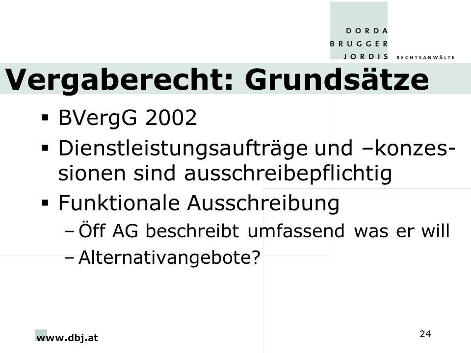 www.dbj.at 24 Vergaberecht: Grundsätze BVergG 2002 Dienstleistungsaufträge und –konzes- sionen sind ausschreibepflichtig Funktionale Ausschreibung –Öff AG beschreibt umfassend was er will –Alternativangebote?
