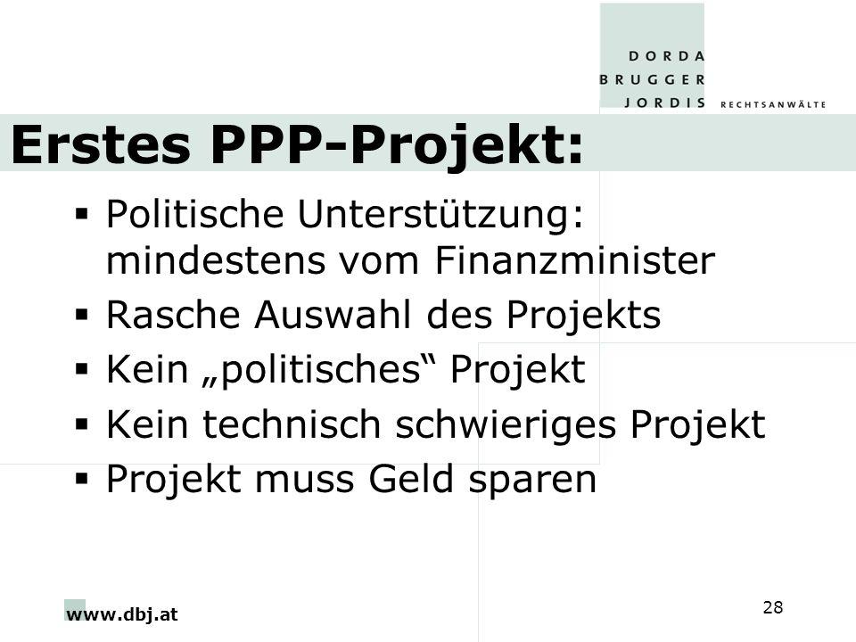 www.dbj.at 28 Erstes PPP-Projekt: Politische Unterstützung: mindestens vom Finanzminister Rasche Auswahl des Projekts Kein politisches Projekt Kein technisch schwieriges Projekt Projekt muss Geld sparen
