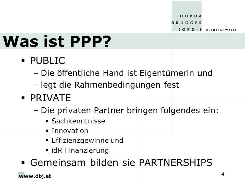 www.dbj.at 4 PUBLIC –Die öffentliche Hand ist Eigentümerin und –legt die Rahmenbedingungen fest PRIVATE –Die privaten Partner bringen folgendes ein: Sachkenntnisse Innovation Effizienzgewinne und idR Finanzierung Gemeinsam bilden sie PARTNERSHIPS Was ist PPP?