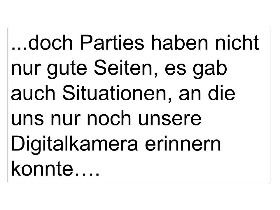 ...doch Parties haben nicht nur gute Seiten, es gab auch Situationen, an die uns nur noch unsere Digitalkamera erinnern konnte….