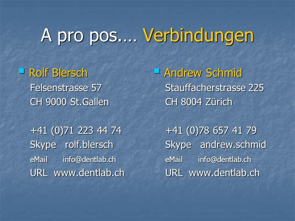 A pro pos.… Verbindungen Rolf Blersch Rolf Blersch Felsenstrasse 57 Felsenstrasse 57 CH 9000 St.Gallen CH 9000 St.Gallen +41 (0)71 223 44 74 +41 (0)71 223 44 74 Skype rolf.blersch Skype rolf.blersch eMail info@dentlab.ch eMail info@dentlab.ch URL www.dentlab.ch URL www.dentlab.ch Andrew Schmid Andrew Schmid Stauffacherstrasse 225 Stauffacherstrasse 225 CH 8004 Zürich CH 8004 Zürich +41 (0)78 657 41 79 +41 (0)78 657 41 79 Skype andrew.schmid Skype andrew.schmid eMail info@dentlab.ch eMail info@dentlab.ch URL www.dentlab.ch URL www.dentlab.ch