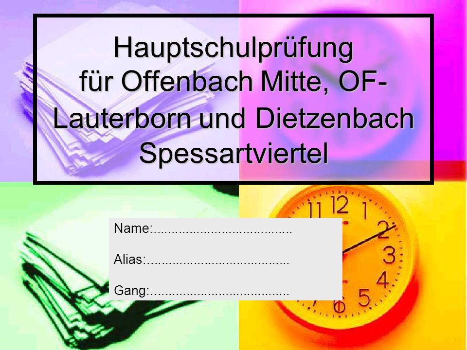 Hauptschulprüfung für Offenbach Mitte, OF- Lauterborn und Dietzenbach Spessartviertel Name:....................................... Alias:.............