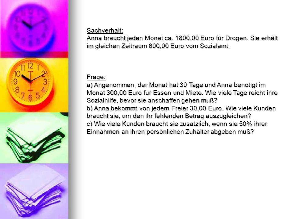 Sachverhalt: Anna braucht jeden Monat ca. 1800,00 Euro für Drogen. Sie erhält im gleichen Zeitraum 600,00 Euro vom Sozialamt. Frage: a) Angenommen, de