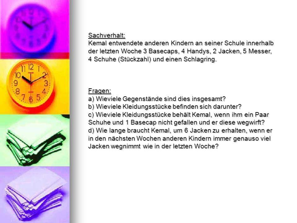Sachverhalt: Kemal entwendete anderen Kindern an seiner Schule innerhalb der letzten Woche 3 Basecaps, 4 Handys, 2 Jacken, 5 Messer, 4 Schuhe (Stückzahl) und einen Schlagring.