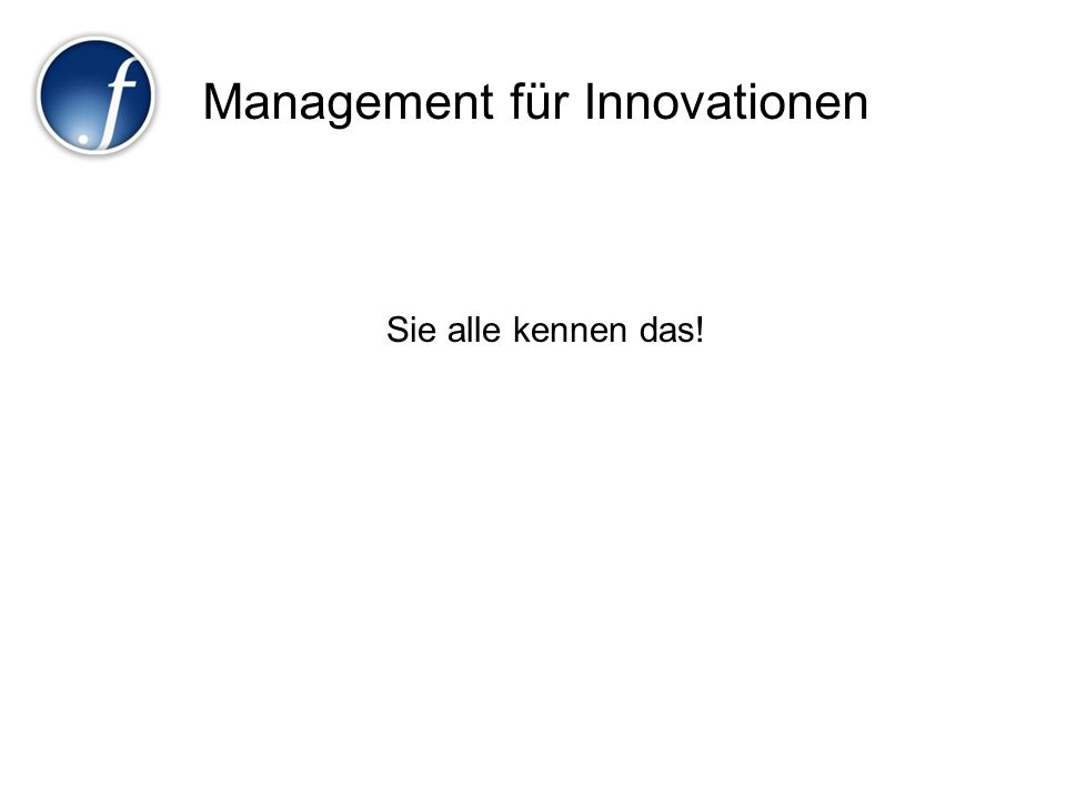 Management für Innovationen Sie alle kennen das!