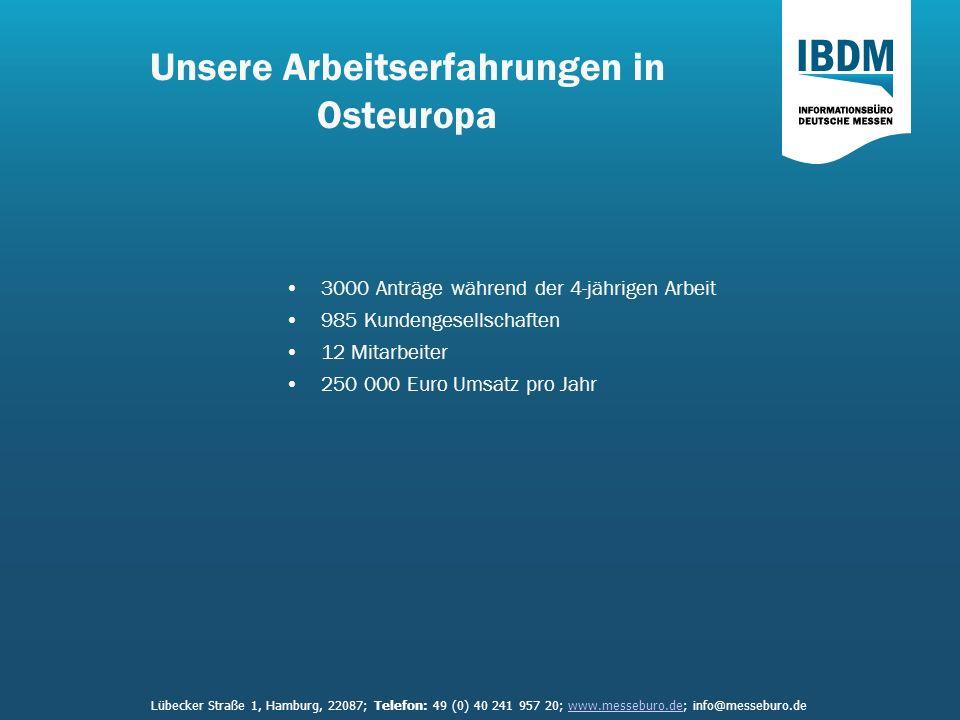Unsere Arbeitserfahrungen in Osteuropa 3000 Anträge während der 4-jährigen Arbeit 985 Kundengesellschaften 12 Mitarbeiter 250 000 Euro Umsatz pro Jahr Lübecker Straße 1, Hamburg, 22087; Telefon: 49 (0) 40 241 957 20; www.messeburo.de; info@messeburo.dewww.messeburo.de