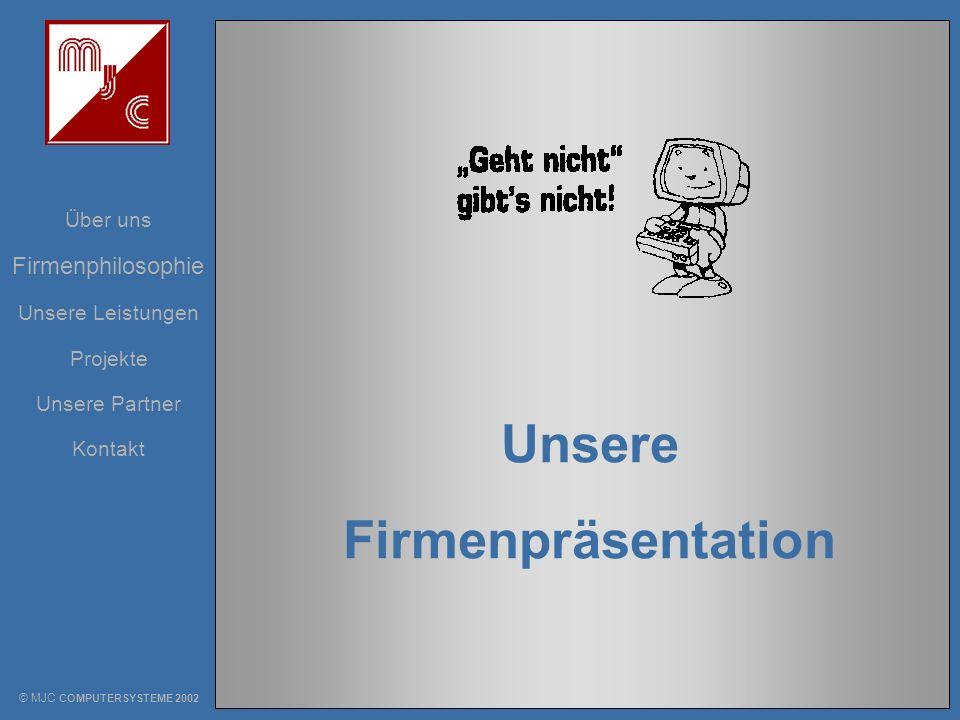Unsere Leistungen Über uns Projekte Unsere Partner Kontakt Firmenphilosophie Unsere Firmenpräsentation © MJC COMPUTERSYSTEME 2002