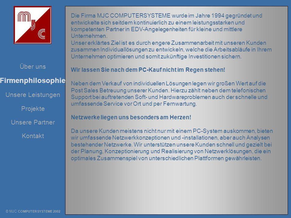 Unsere Leistungen Über uns Projekte Unsere Partner Kontakt Firmenphilosophie © MJC COMPUTERSYSTEME 2002 Die Firma MJC COMPUTERSYSTEME wurde im Jahre 1
