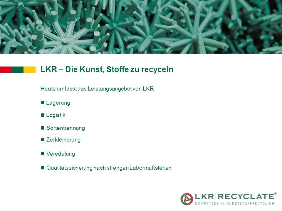 LKR – Die Kunst, Stoffe zu recyceln Heute umfasst das Leistungsangebot von LKR n Lagerung nSortentrennung nZerkleinerung nVeredelung nQualitätssicherung nach strengen Labormaßstäben n Logistik