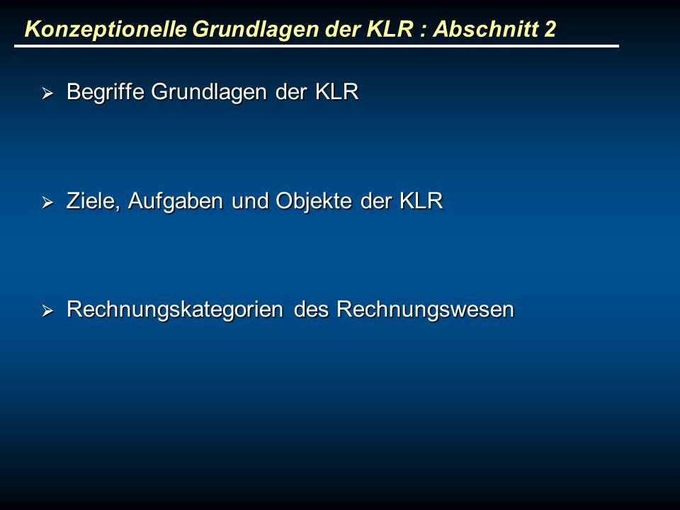 Konzeptionelle Grundlagen der KLR : Abschnitt 2 Begriffe Grundlagen der KLR Begriffe Grundlagen der KLR Ziele, Aufgaben und Objekte der KLR Ziele, Auf