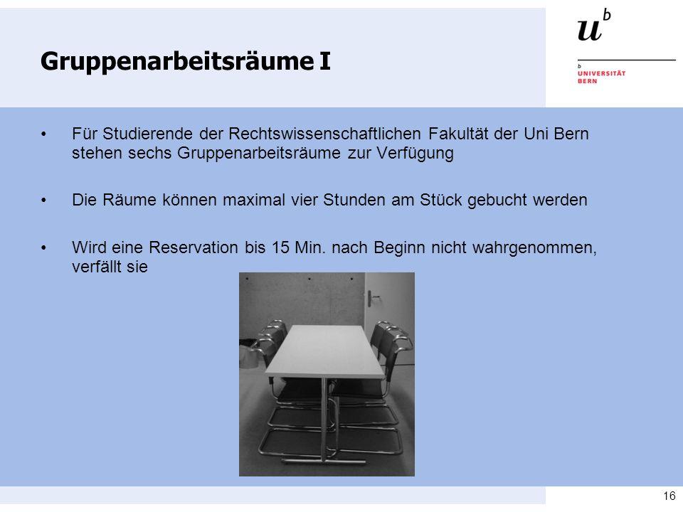 16 Gruppenarbeitsräume I Für Studierende der Rechtswissenschaftlichen Fakultät der Uni Bern stehen sechs Gruppenarbeitsräume zur Verfügung Die Räume k