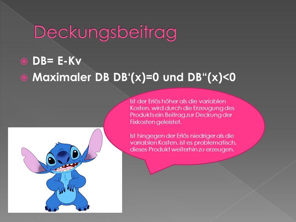 DB= E-Kv Maximaler DB DB(x)=0 und DB(x)<0 Ist der Erlös höher als die variablen Kosten, wird durch die Erzeugung des Produkts ein Beitrag zur Deckung