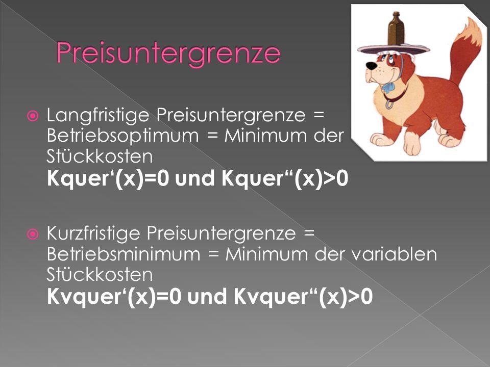Langfristige Preisuntergrenze = Betriebsoptimum = Minimum der Stückkosten Kquer(x)=0 und Kquer(x)>0 Kurzfristige Preisuntergrenze = Betriebsminimum =