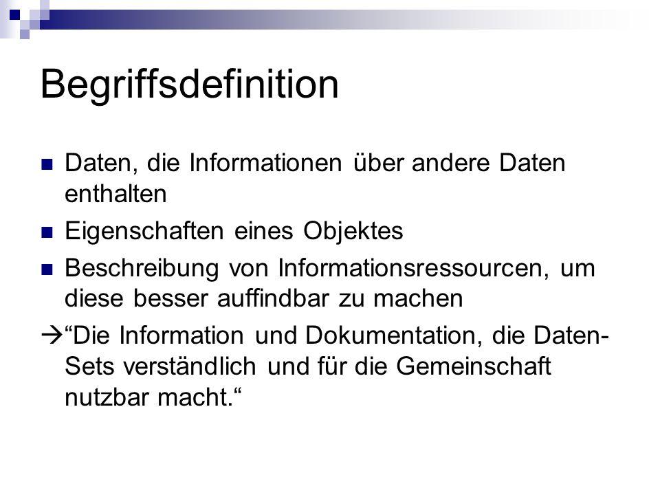 Begriffsdefinition Daten, die Informationen über andere Daten enthalten Eigenschaften eines Objektes Beschreibung von Informationsressourcen, um diese