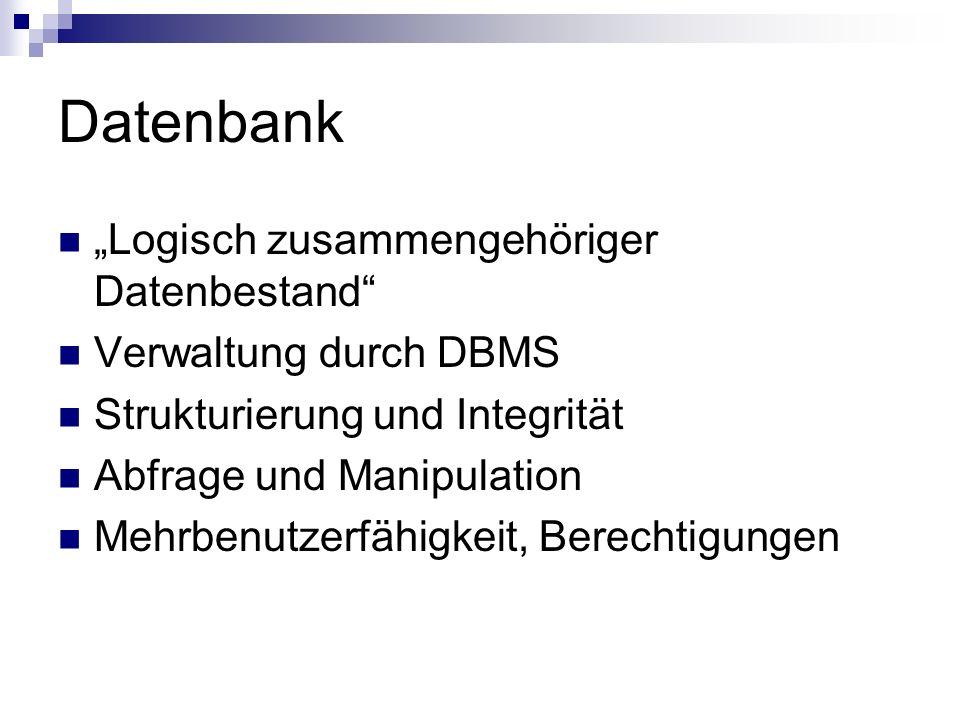 Datenbank Logisch zusammengehöriger Datenbestand Verwaltung durch DBMS Strukturierung und Integrität Abfrage und Manipulation Mehrbenutzerfähigkeit, B