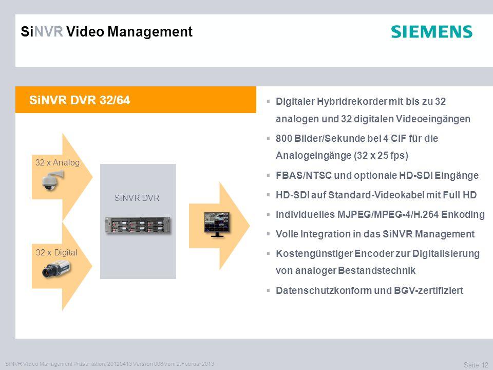 SiNVR Video Management Präsentation, 20120413 Version 006 vom 2.Februar 2013 Seite 12 SiNVR DVR 32/64 Digitaler Hybridrekorder mit bis zu 32 analogen und 32 digitalen Videoeingängen 800 Bilder/Sekunde bei 4 CIF für die Analogeingänge (32 x 25 fps) FBAS/NTSC und optionale HD-SDI Eingänge HD-SDI auf Standard-Videokabel mit Full HD Individuelles MJPEG/MPEG-4/H.264 Enkoding Volle Integration in das SiNVR Management Kostengünstiger Encoder zur Digitalisierung von analoger Bestandstechnik Datenschutzkonform und BGV-zertifiziert XXXX SiNVR DVR SiNVR Video Management 32 x Analog 32 x Digital