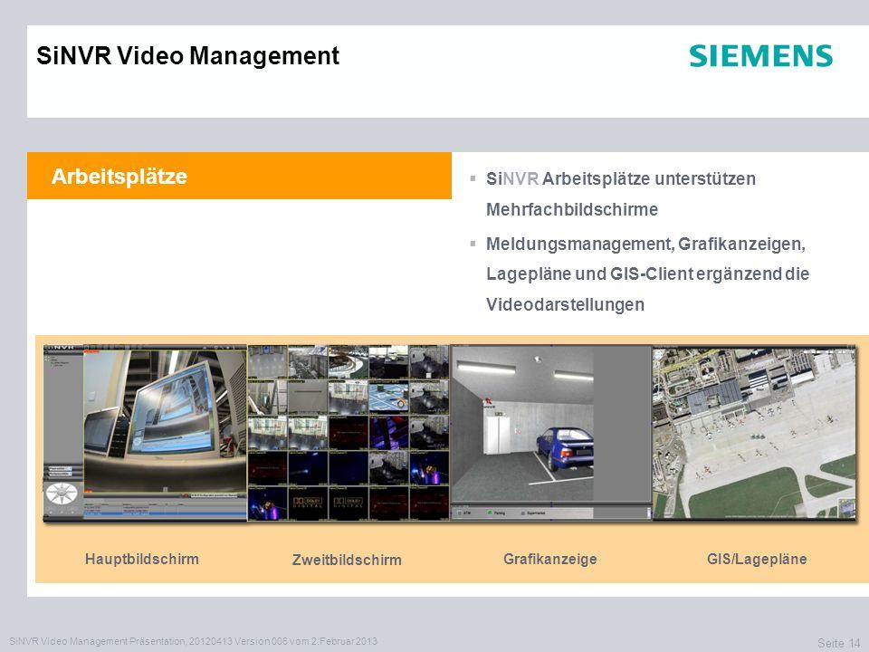SiNVR Video Management Präsentation, 20120413 Version 006 vom 2.Februar 2013 Seite 14 Arbeitsplätze SiNVR Arbeitsplätze unterstützen Mehrfachbildschirme Meldungsmanagement, Grafikanzeigen, Lagepläne und GIS-Client ergänzend die Videodarstellungen SiNVR Video Management Hauptbildschirm Zweitbildschirm GrafikanzeigeGIS/Lagepläne