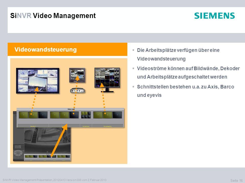SiNVR Video Management Präsentation, 20120413 Version 006 vom 2.Februar 2013 Seite 16 Videowandsteuerung Die Arbeitsplätze verfügen über eine Videowandsteuerung Videoströme können auf Bildwände, Dekoder und Arbeitsplätze aufgeschaltet werden Schnittstellen bestehen u.a.