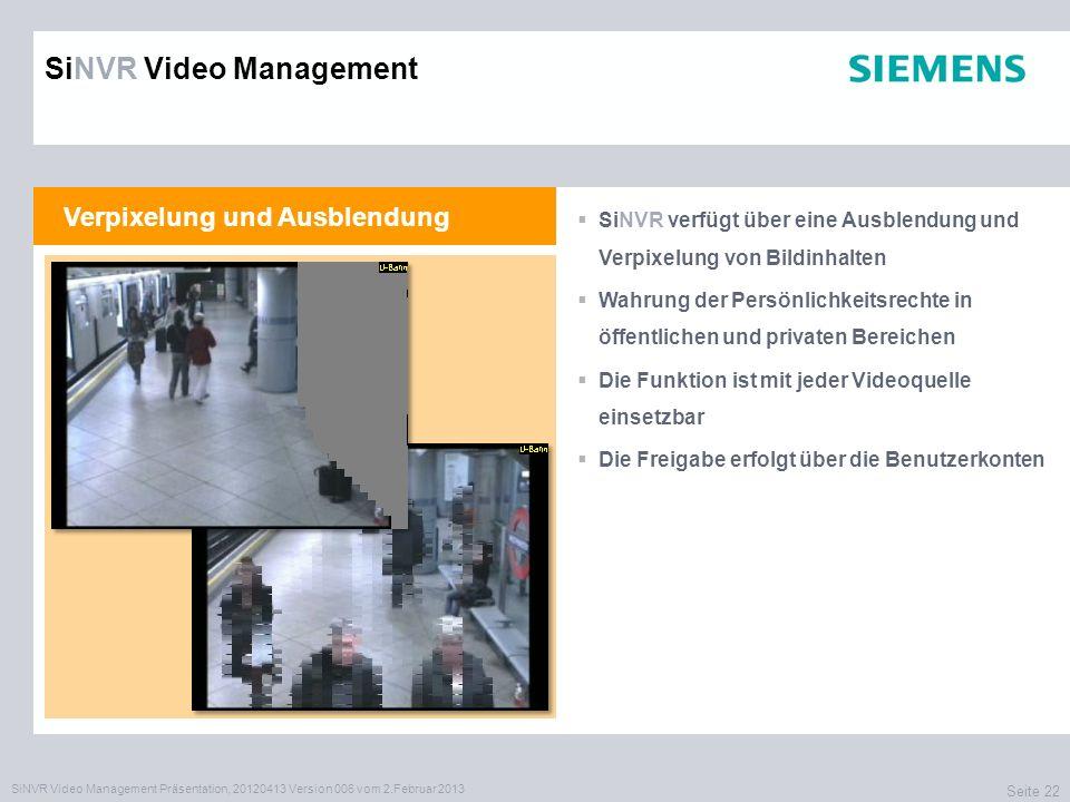 SiNVR Video Management Präsentation, 20120413 Version 006 vom 2.Februar 2013 Seite 22 Verpixelung und Ausblendung SiNVR verfügt über eine Ausblendung und Verpixelung von Bildinhalten Wahrung der Persönlichkeitsrechte in öffentlichen und privaten Bereichen Die Funktion ist mit jeder Videoquelle einsetzbar Die Freigabe erfolgt über die Benutzerkonten SiNVR Video Management